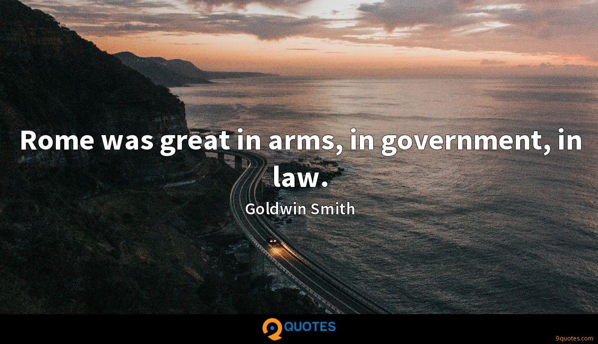 Rome was great in arms, in government, in law.