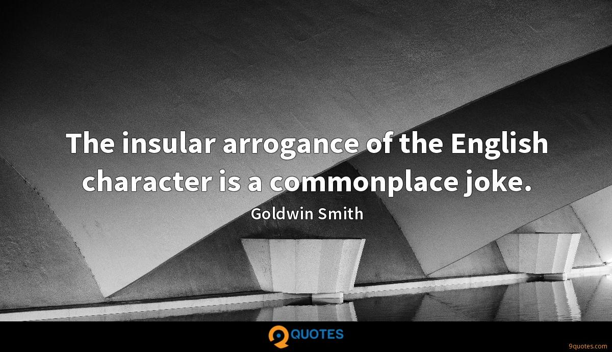 The insular arrogance of the English character is a commonplace joke.
