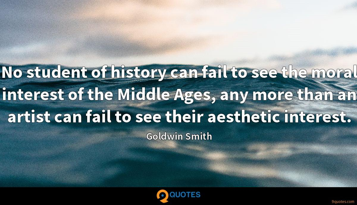 No student of history can fail to see the moral interest of the Middle Ages, any more than an artist can fail to see their aesthetic interest.