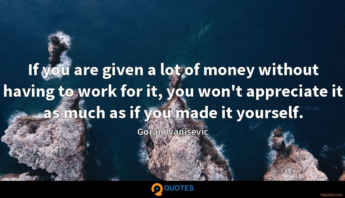 If you are given a lot of money without having to work for it, you won't appreciate it as much as if you made it yourself.
