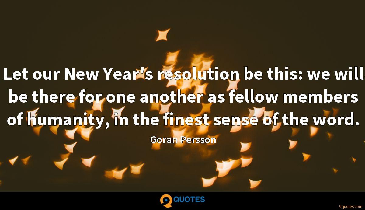 Let our New Year's resolution be this: we will be there for one another as fellow members of humanity, in the finest sense of the word.