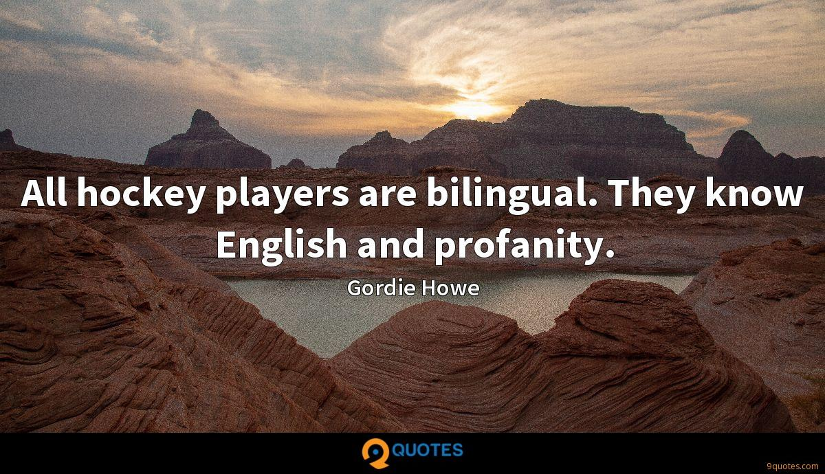 All hockey players are bilingual. They know English and profanity.
