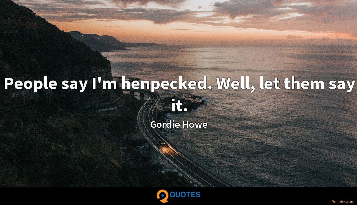 People say I'm henpecked. Well, let them say it.