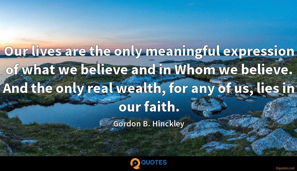 Our lives are the only meaningful expression of what we believe and in Whom we believe. And the only real wealth, for any of us, lies in our faith.