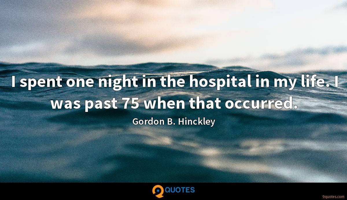 I spent one night in the hospital in my life. I was past 75 when that occurred.
