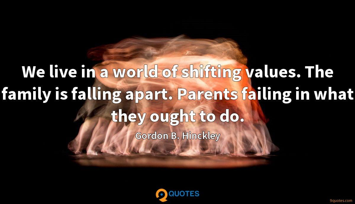 We live in a world of shifting values. The family is falling apart. Parents failing in what they ought to do.