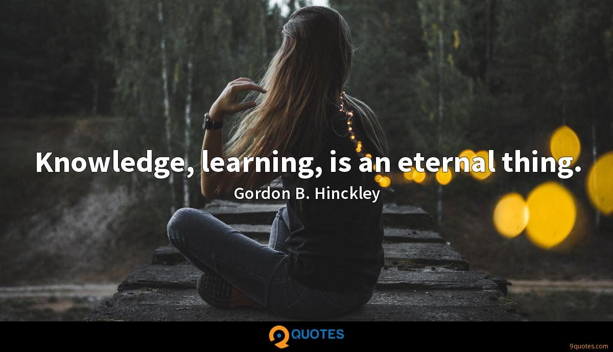 Knowledge, learning, is an eternal thing.