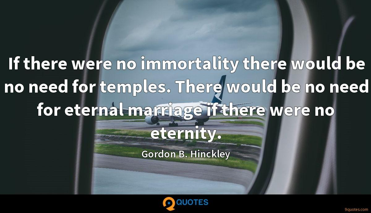 If there were no immortality there would be no need for temples. There would be no need for eternal marriage if there were no eternity.