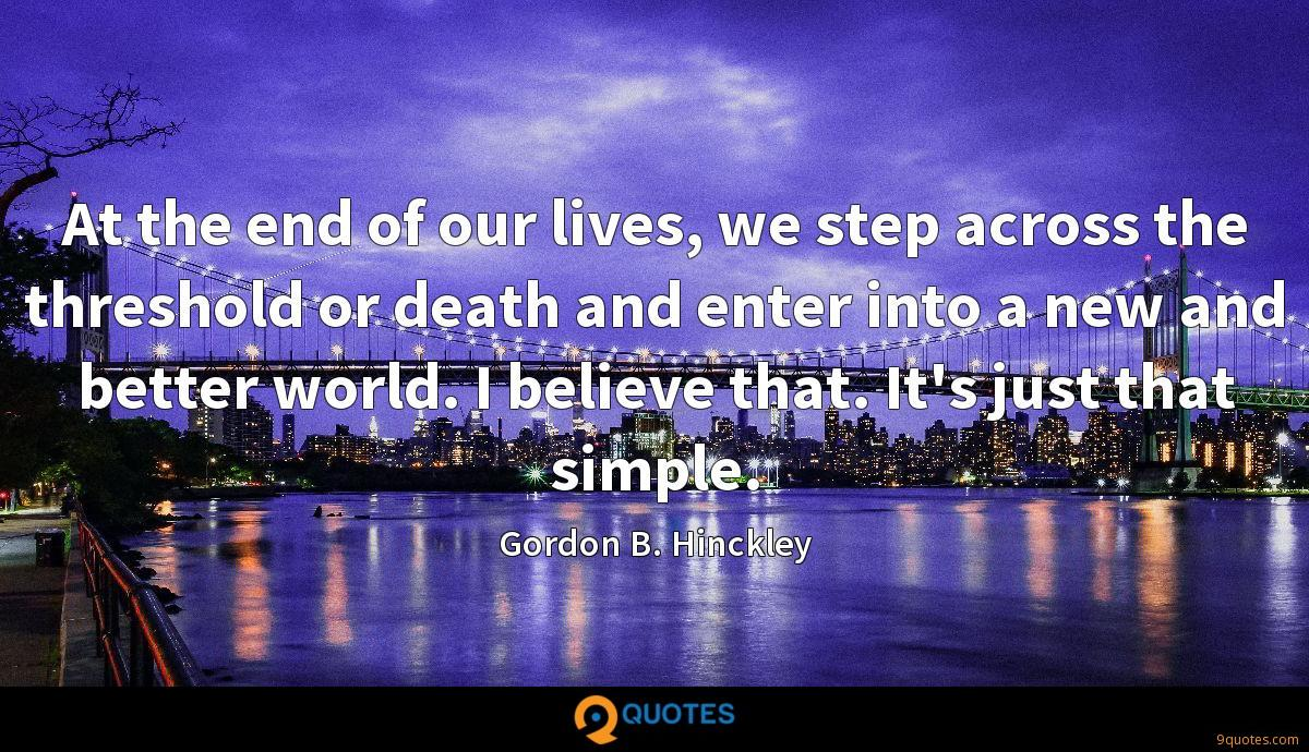 At the end of our lives, we step across the threshold or death and enter into a new and better world. I believe that. It's just that simple.