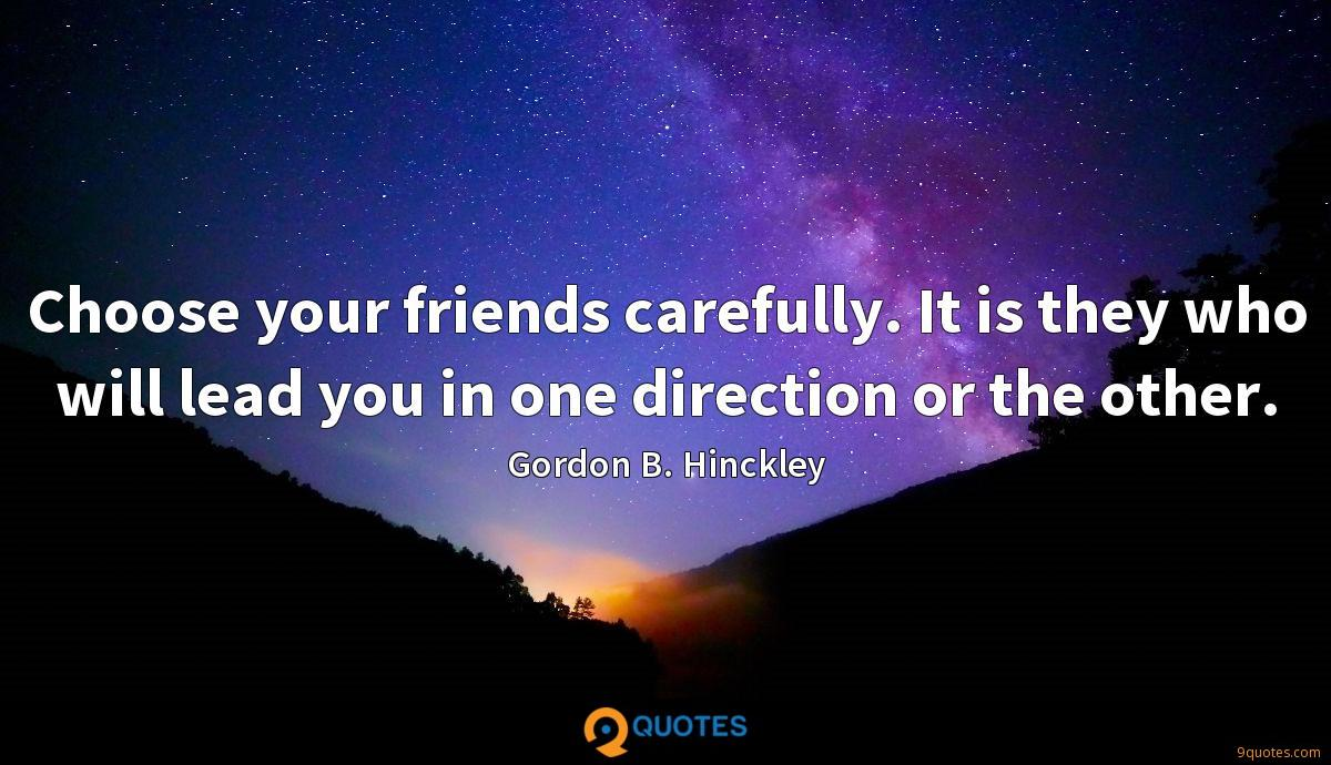 Choose your friends carefully. It is they who will lead you in one direction or the other.