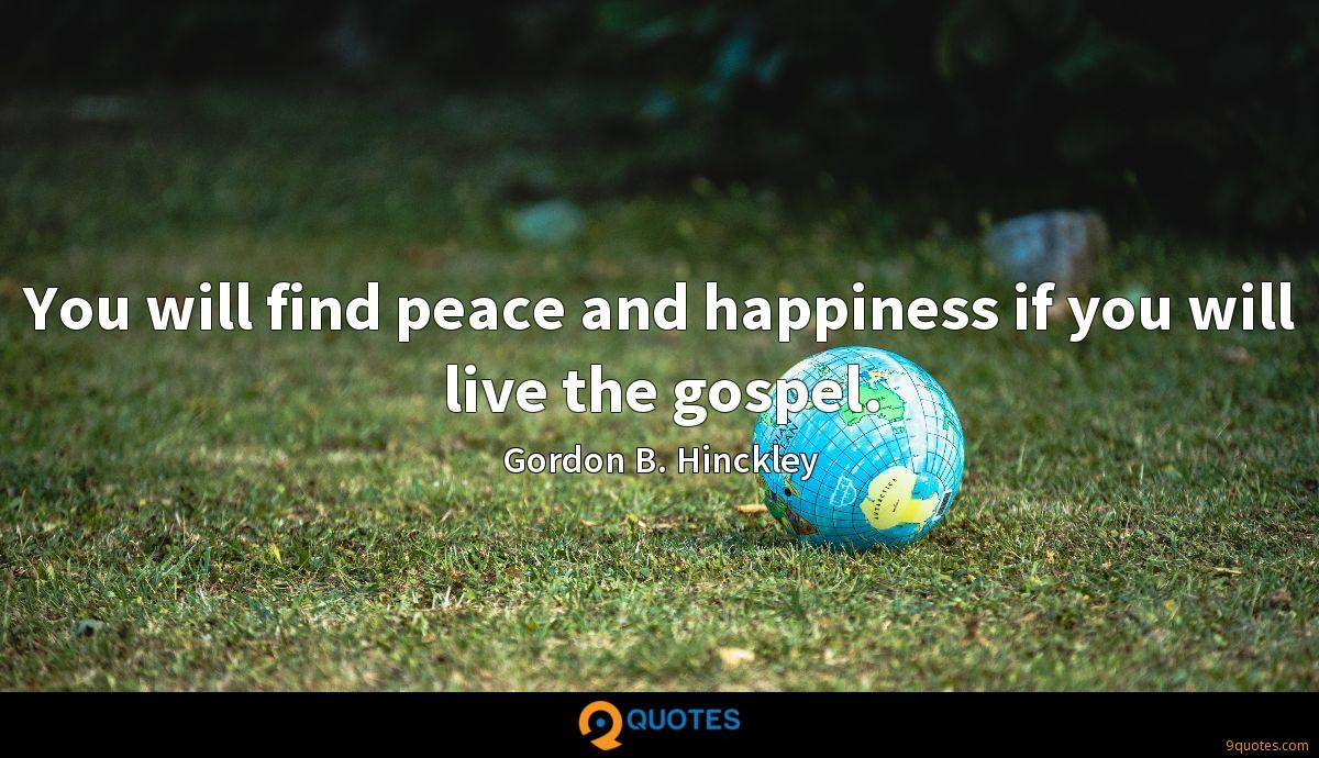 You will find peace and happiness if you will live the gospel.