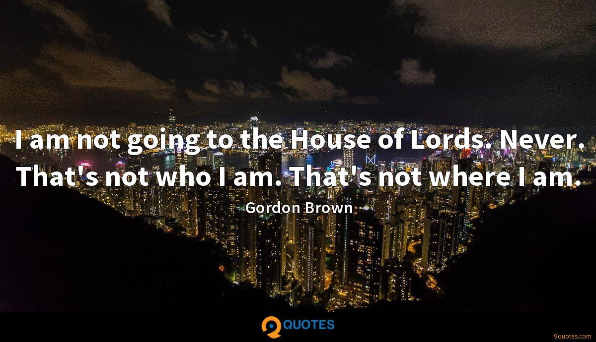 I am not going to the House of Lords. Never. That's not who I am. That's not where I am.