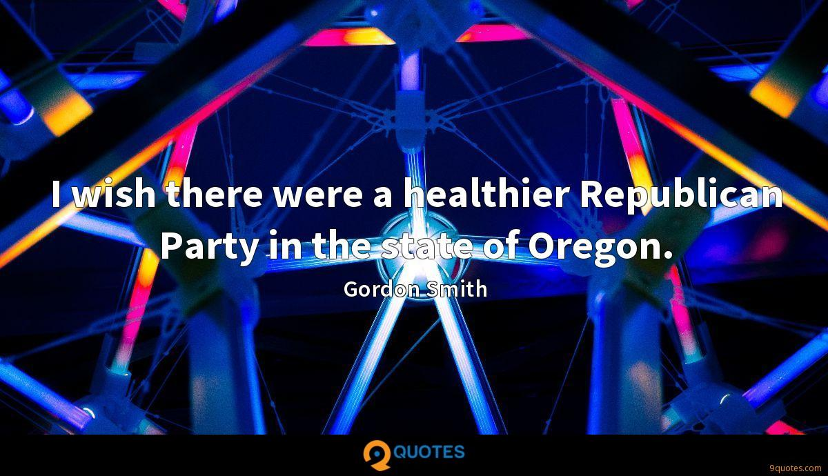 I wish there were a healthier Republican Party in the state of Oregon.