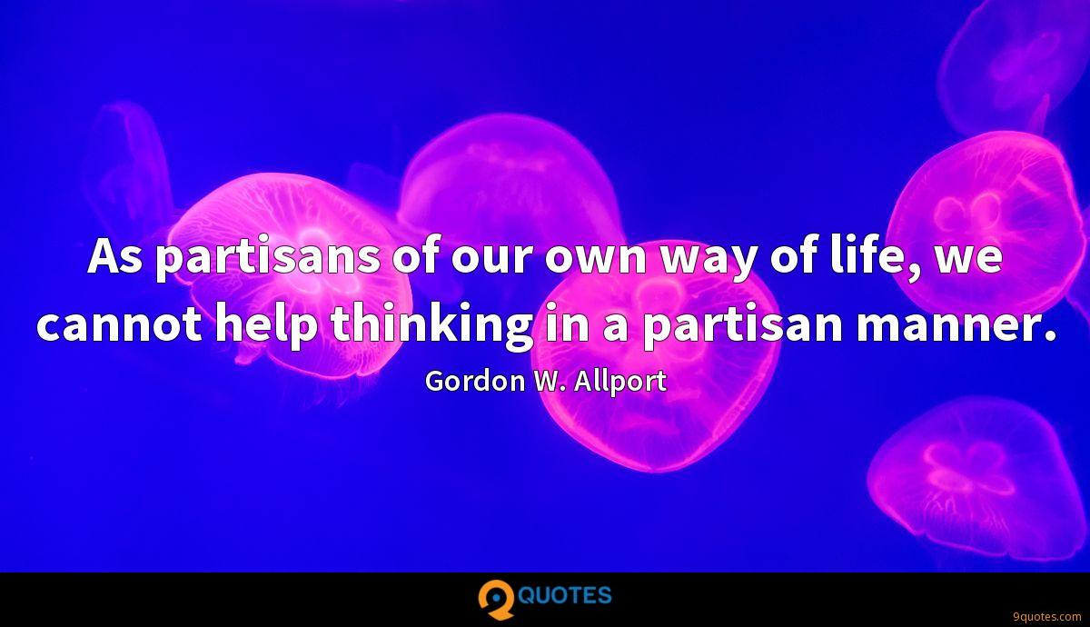 As partisans of our own way of life, we cannot help thinking in a partisan manner.