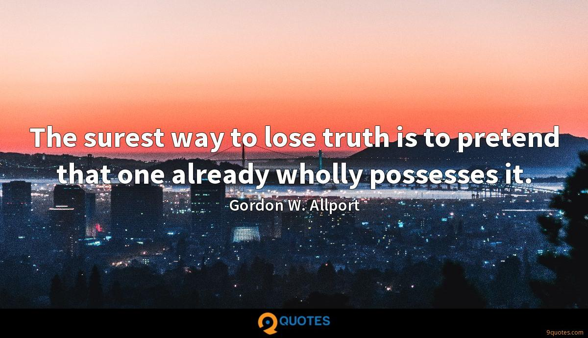 The surest way to lose truth is to pretend that one already wholly possesses it.