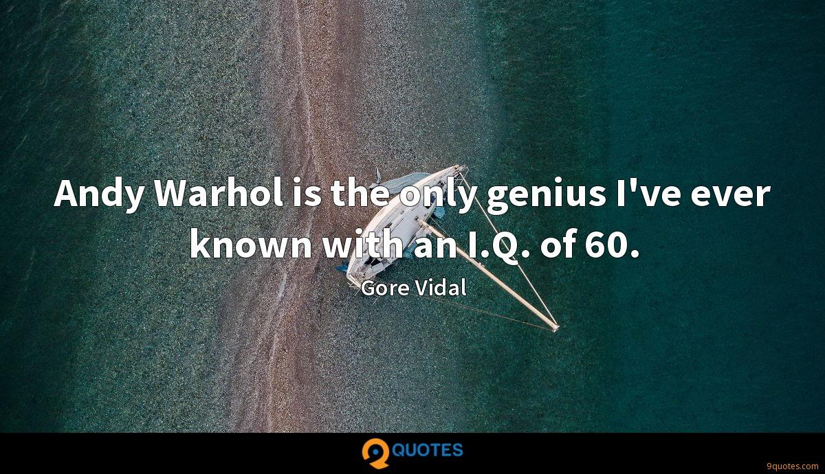 Andy Warhol is the only genius I've ever known with an I.Q. of 60.