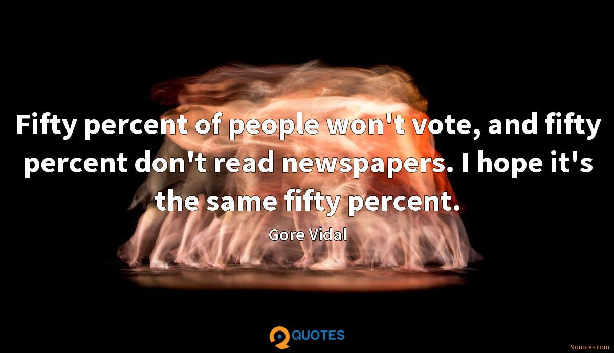 Fifty percent of people won't vote, and fifty percent don't read newspapers. I hope it's the same fifty percent.