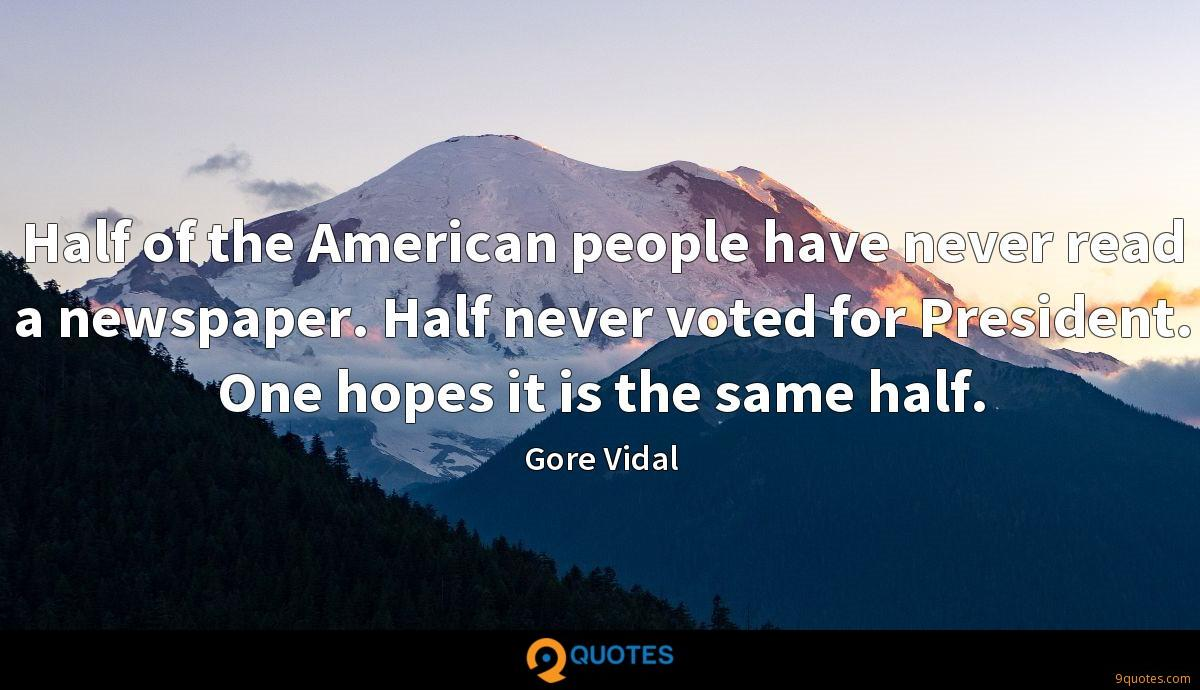 Half of the American people have never read a newspaper. Half never voted for President. One hopes it is the same half.
