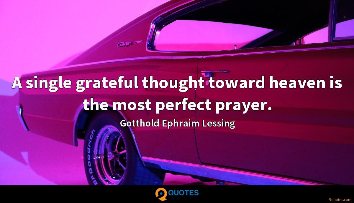 A single grateful thought toward heaven is the most perfect prayer.