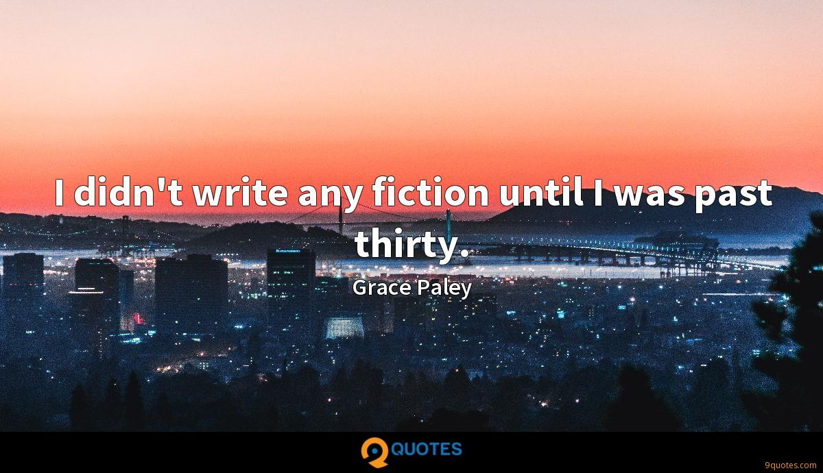 I didn't write any fiction until I was past thirty.