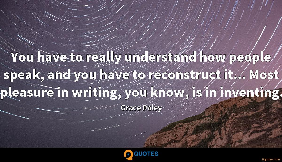 You have to really understand how people speak, and you have to reconstruct it... Most pleasure in writing, you know, is in inventing.