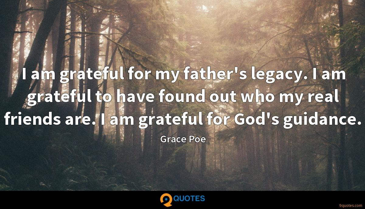 I am grateful for my father's legacy. I am grateful to have found out who my real friends are. I am grateful for God's guidance.