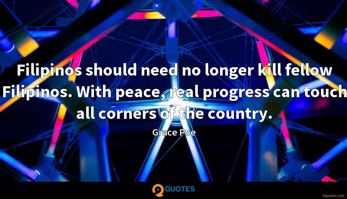 Filipinos should need no longer kill fellow Filipinos. With peace, real progress can touch all corners of the country.