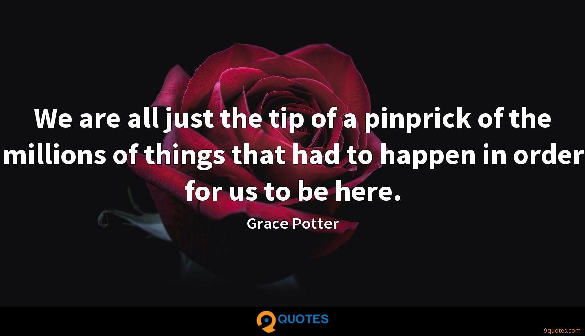 We are all just the tip of a pinprick of the millions of things that had to happen in order for us to be here.