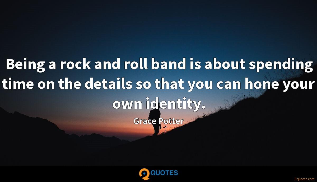 Being a rock and roll band is about spending time on the details so that you can hone your own identity.