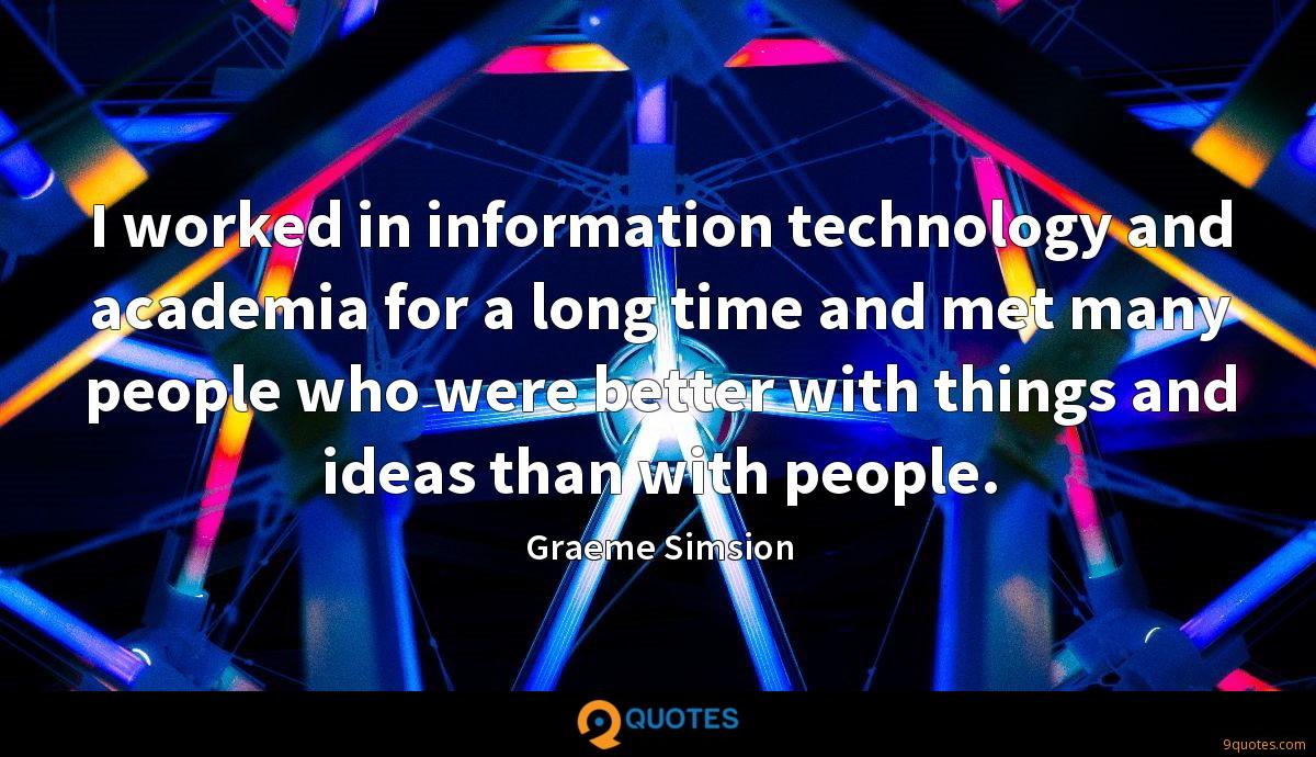 I worked in information technology and academia for a long time and met many people who were better with things and ideas than with people.