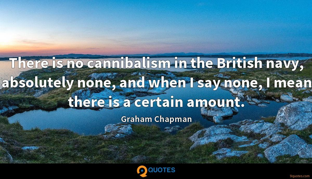 There is no cannibalism in the British navy, absolutely none, and when I say none, I mean there is a certain amount.