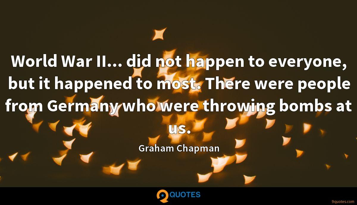 World War II... did not happen to everyone, but it happened to most. There were people from Germany who were throwing bombs at us.