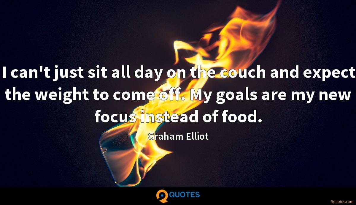 I can't just sit all day on the couch and expect the weight to come off. My goals are my new focus instead of food.