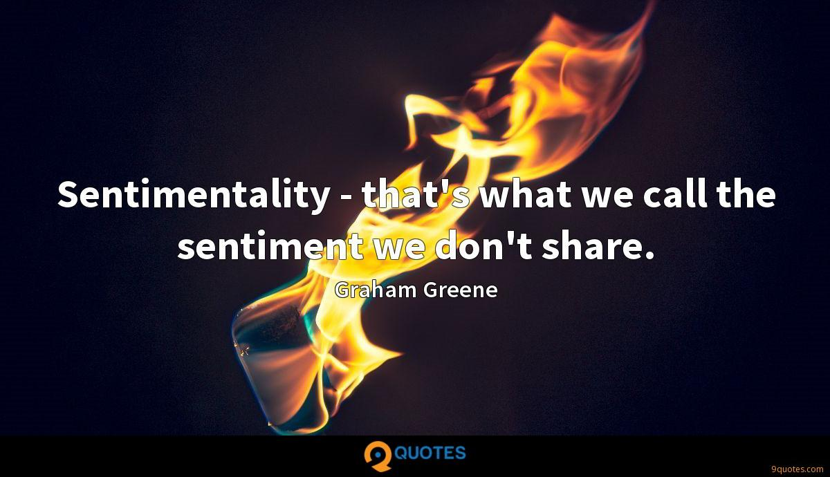 Sentimentality - that's what we call the sentiment we don't share.