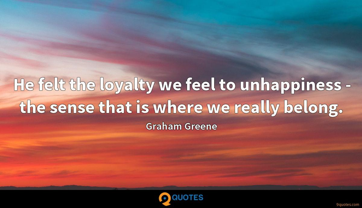 He felt the loyalty we feel to unhappiness - the sense that is where we really belong.