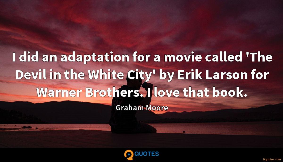 I did an adaptation for a movie called 'The Devil in the White City' by Erik Larson for Warner Brothers. I love that book.