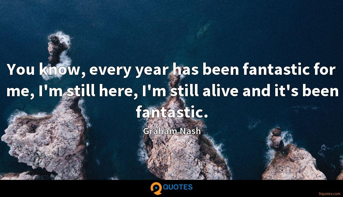 You know, every year has been fantastic for me, I'm still here, I'm still alive and it's been fantastic.