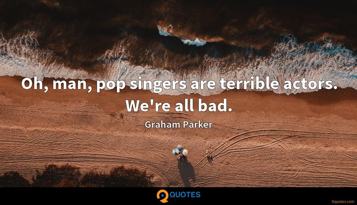 Oh, man, pop singers are terrible actors. We're all bad.
