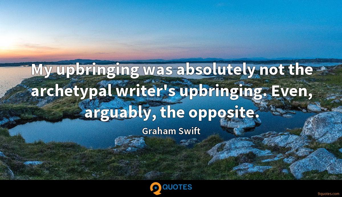 My upbringing was absolutely not the archetypal writer's upbringing. Even, arguably, the opposite.