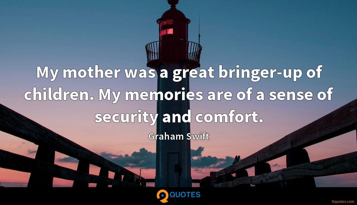 My mother was a great bringer-up of children. My memories are of a sense of security and comfort.