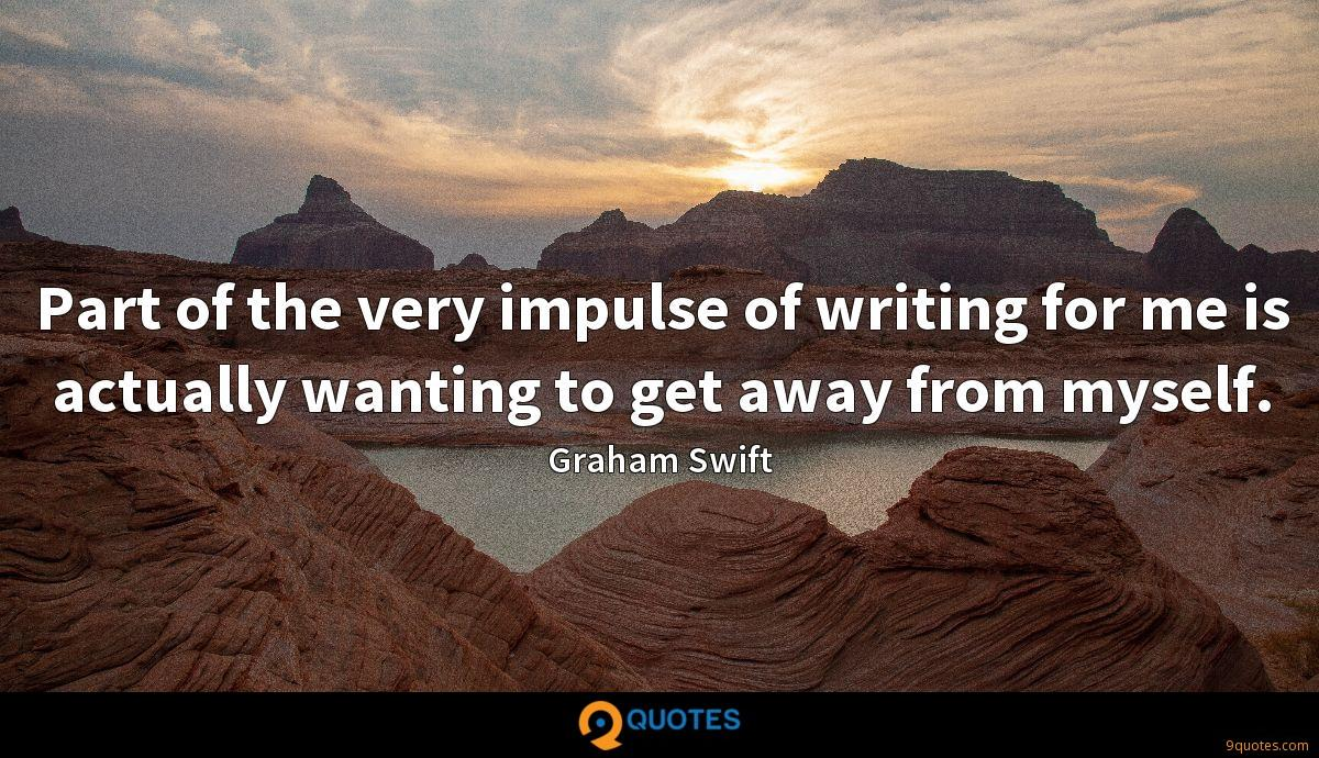Part of the very impulse of writing for me is actually wanting to get away from myself.