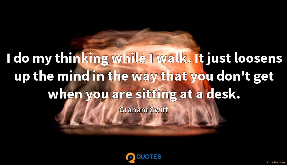 I do my thinking while I walk. It just loosens up the mind in the way that you don't get when you are sitting at a desk.