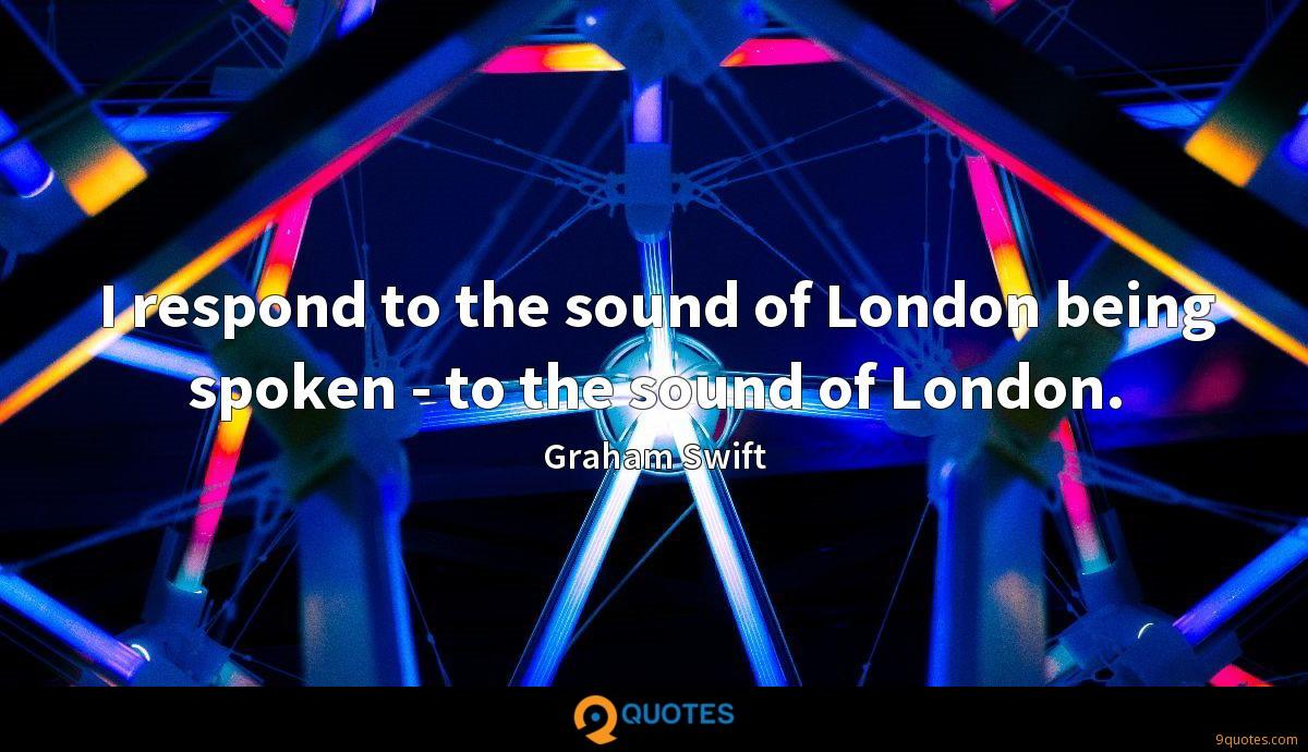 I respond to the sound of London being spoken - to the sound of London.