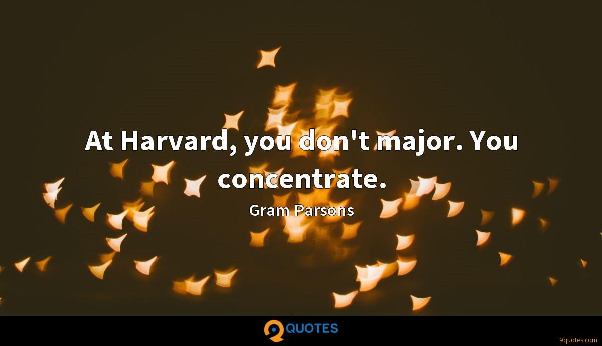 At Harvard, you don't major. You concentrate.