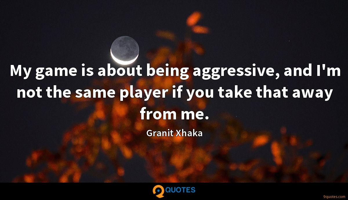 My game is about being aggressive, and I'm not the same player if you take that away from me.