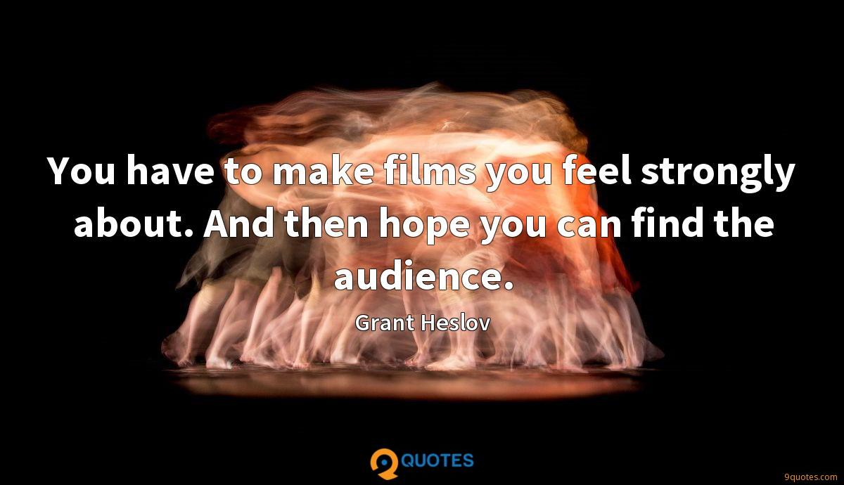 You have to make films you feel strongly about. And then hope you can find the audience.