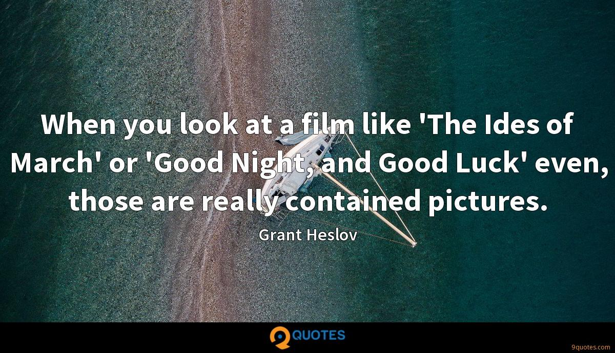 When you look at a film like 'The Ides of March' or 'Good Night, and Good Luck' even, those are really contained pictures.