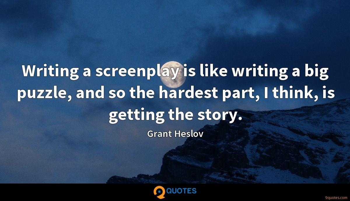 Writing a screenplay is like writing a big puzzle, and so the hardest part, I think, is getting the story.