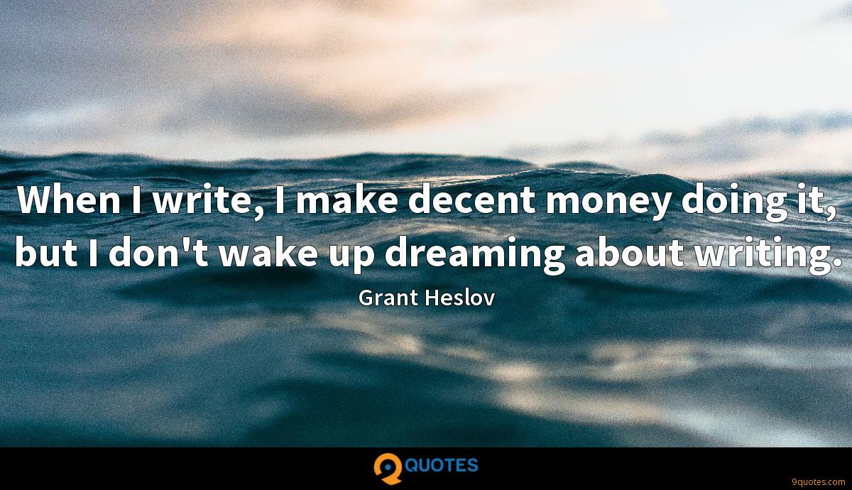 When I write, I make decent money doing it, but I don't wake up dreaming about writing.