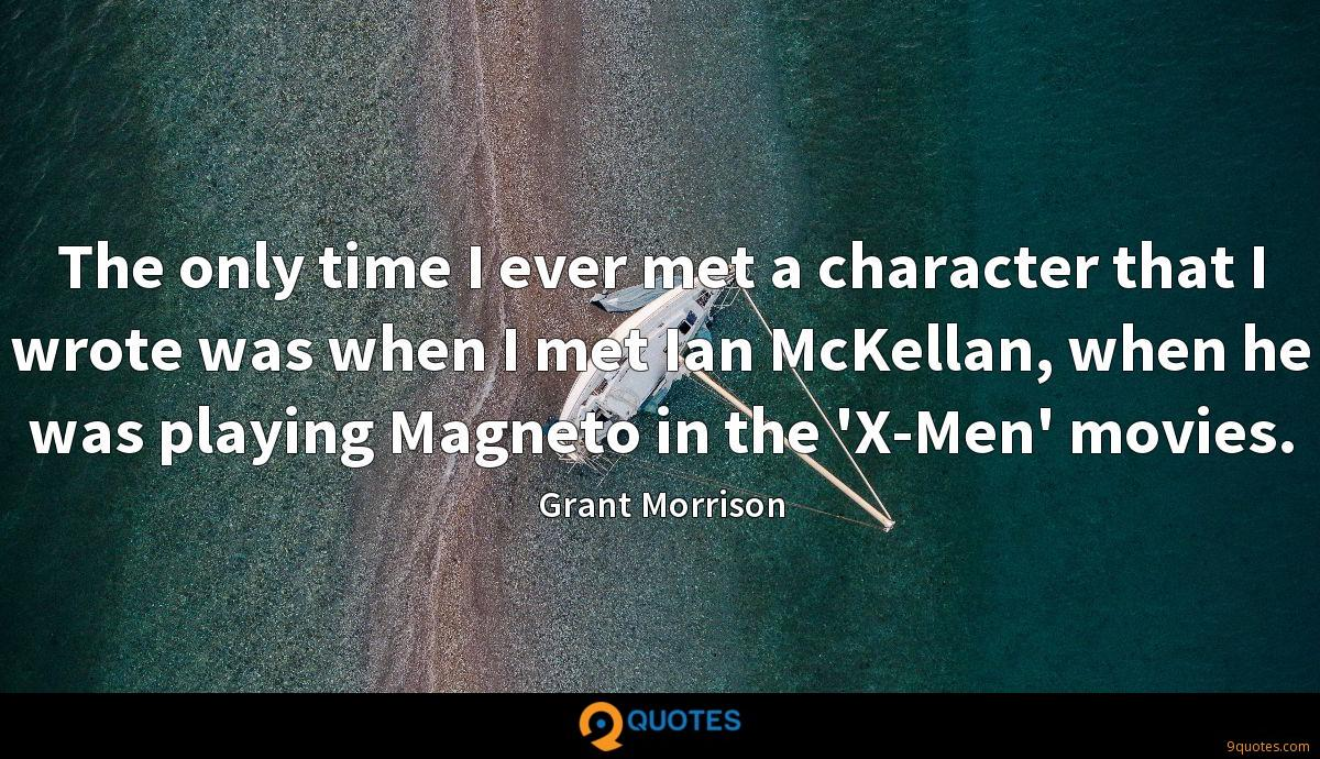 The only time I ever met a character that I wrote was when I met Ian McKellan, when he was playing Magneto in the 'X-Men' movies.
